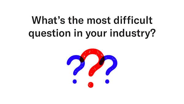 most difficult question in your industry