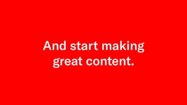 start making great content