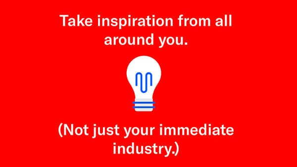 take inspiration from all around you not just your industry