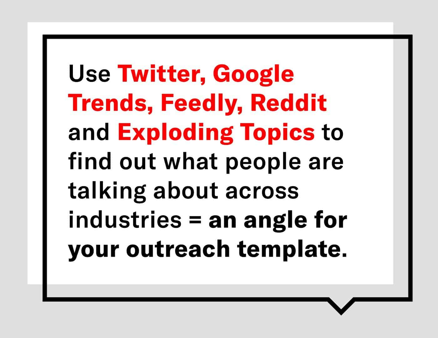 use twitter google trends feedly reddit and exploding topics to find out what people are talking about across industries = an angle for your outreach template